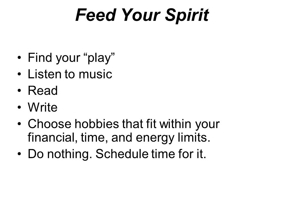 Feed Your Spirit Find your play Listen to music Read Write Choose hobbies that fit within your financial, time, and energy limits.
