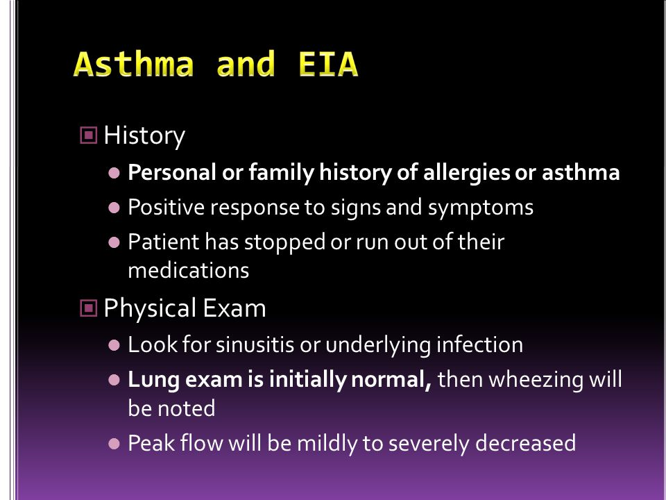 History Personal or family history of allergies or asthma Positive response to signs and symptoms Patient has stopped or run out of their medications Physical Exam Look for sinusitis or underlying infection Lung exam is initially normal, then wheezing will be noted Peak flow will be mildly to severely decreased