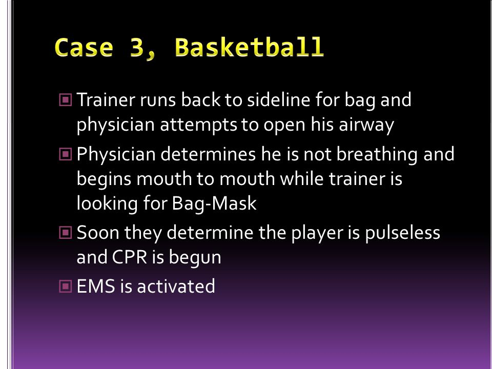 Trainer runs back to sideline for bag and physician attempts to open his airway Physician determines he is not breathing and begins mouth to mouth while trainer is looking for Bag-Mask Soon they determine the player is pulseless and CPR is begun EMS is activated