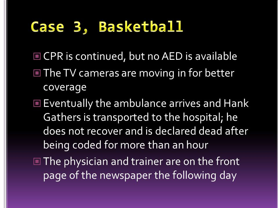 CPR is continued, but no AED is available The TV cameras are moving in for better coverage Eventually the ambulance arrives and Hank Gathers is transported to the hospital; he does not recover and is declared dead after being coded for more than an hour The physician and trainer are on the front page of the newspaper the following day