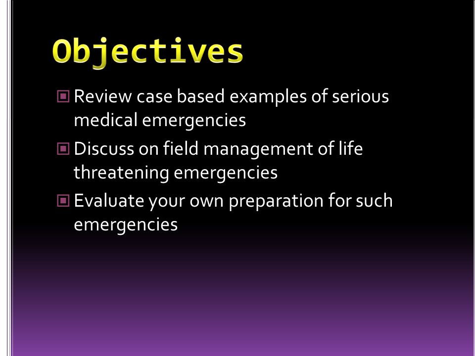 Review case based examples of serious medical emergencies Discuss on field management of life threatening emergencies Evaluate your own preparation for such emergencies