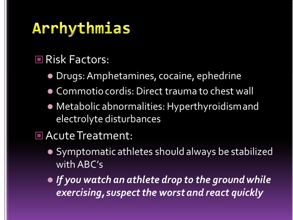 Risk Factors: Drugs: Amphetamines, cocaine, ephedrine Commotio cordis: Direct trauma to chest wall Metabolic abnormalities: Hyperthyroidism and electrolyte disturbances Acute Treatment: Symptomatic athletes should always be stabilized with ABC's If you watch an athlete drop to the ground while exercising, suspect the worst and react quickly
