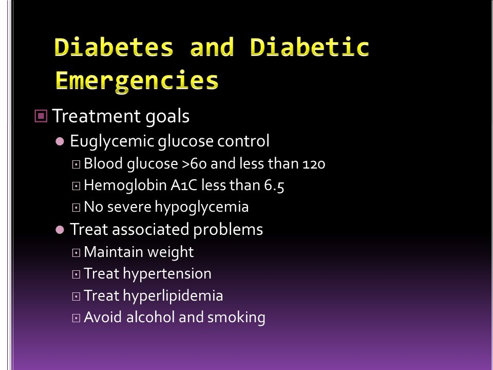 Treatment goals Euglycemic glucose control  Blood glucose >60 and less than 120  Hemoglobin A1C less than 6.5  No severe hypoglycemia Treat associated problems  Maintain weight  Treat hypertension  Treat hyperlipidemia  Avoid alcohol and smoking