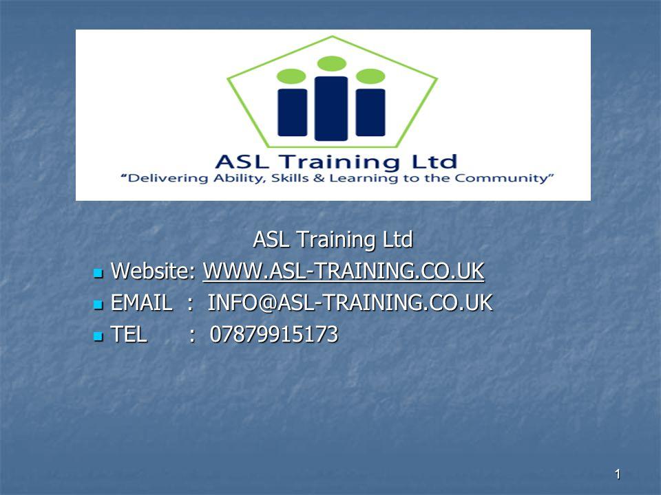 1 ASL Training Ltd Website: WWW.ASL-TRAINING.CO.UK Website: WWW.ASL-TRAINING.CO.UK EMAIL : INFO@ASL-TRAINING.CO.UK EMAIL : INFO@ASL-TRAINING.CO.UK TEL