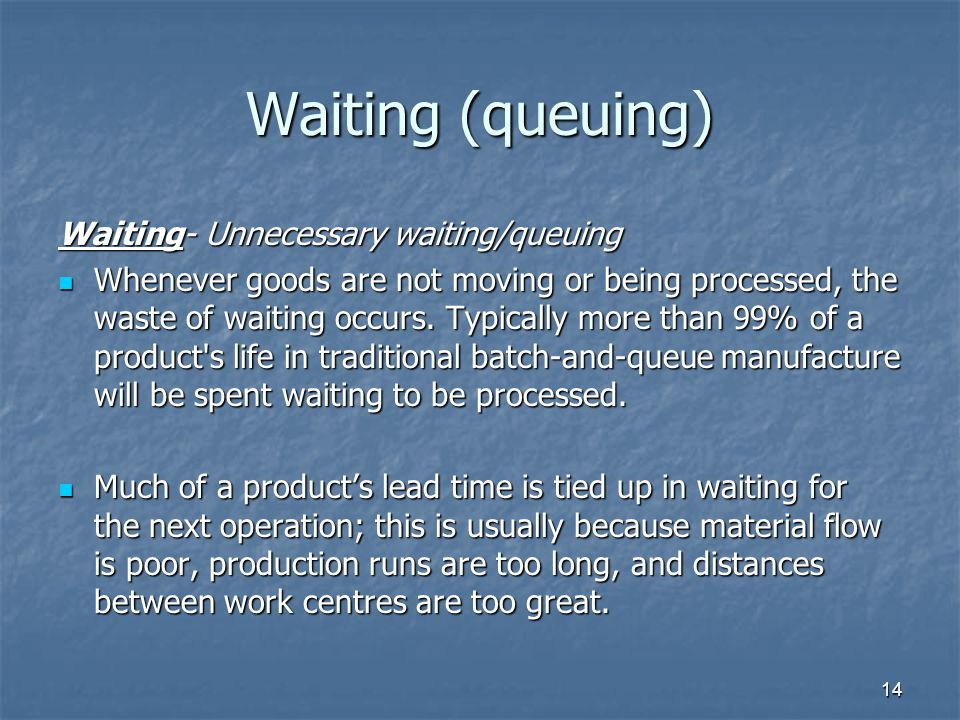 14 Waiting (queuing) Waiting- Unnecessary waiting/queuing Whenever goods are not moving or being processed, the waste of waiting occurs.