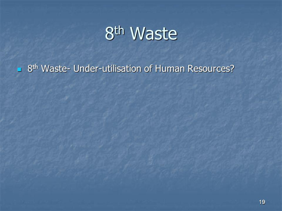 19 8 th Waste 8 th Waste- Under-utilisation of Human Resources? 8 th Waste- Under-utilisation of Human Resources?