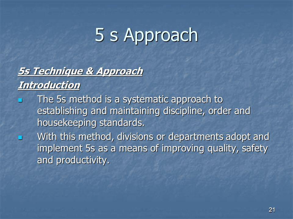 21 5 s Approach 5s Technique & Approach Introduction The 5s method is a systematic approach to establishing and maintaining discipline, order and housekeeping standards.