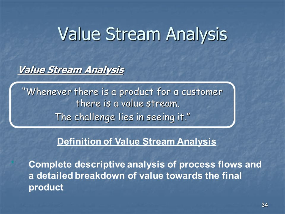 34 Value Stream Analysis Whenever there is a product for a customer there is a value stream.