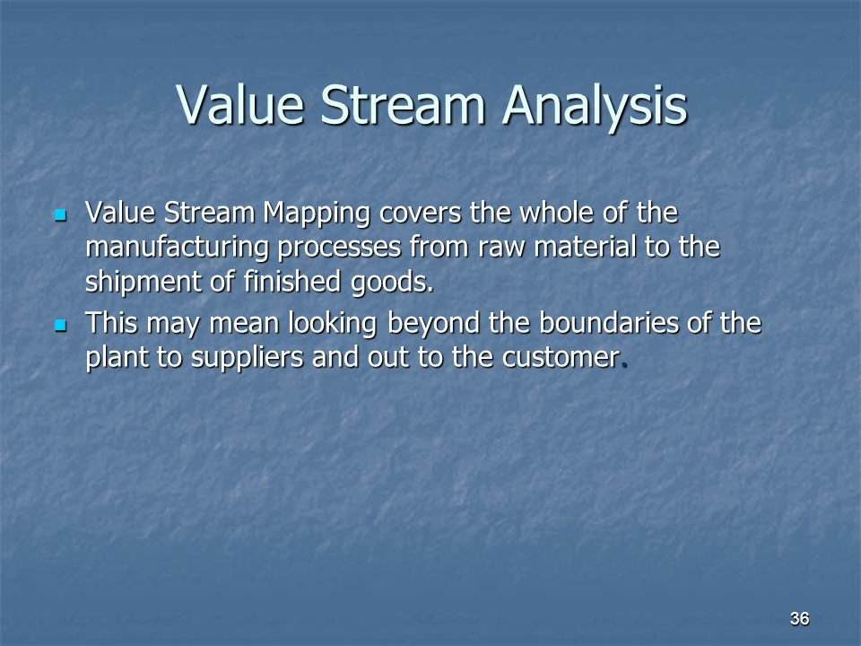 36 Value Stream Analysis Value Stream Mapping covers the whole of the manufacturing processes from raw material to the shipment of finished goods.