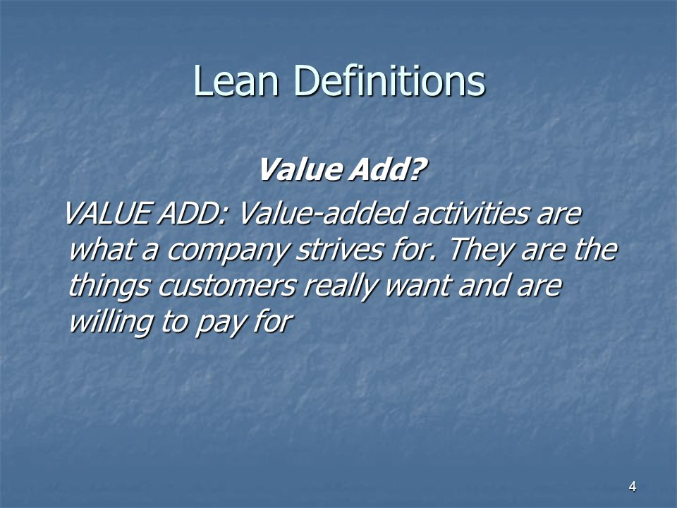 4 Lean Definitions Value Add. VALUE ADD: Value-added activities are what a company strives for.
