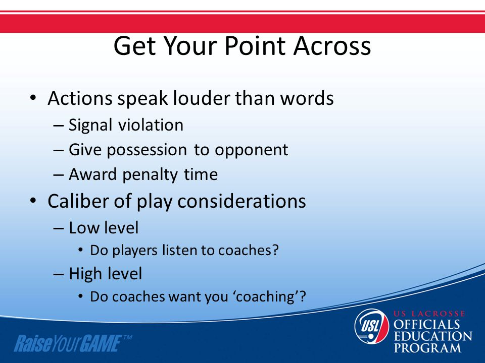 Get Your Point Across Actions speak louder than words – Signal violation – Give possession to opponent – Award penalty time Caliber of play considerat
