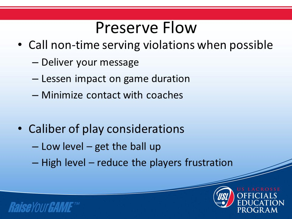 Preserve Flow Call non-time serving violations when possible – Deliver your message – Lessen impact on game duration – Minimize contact with coaches C