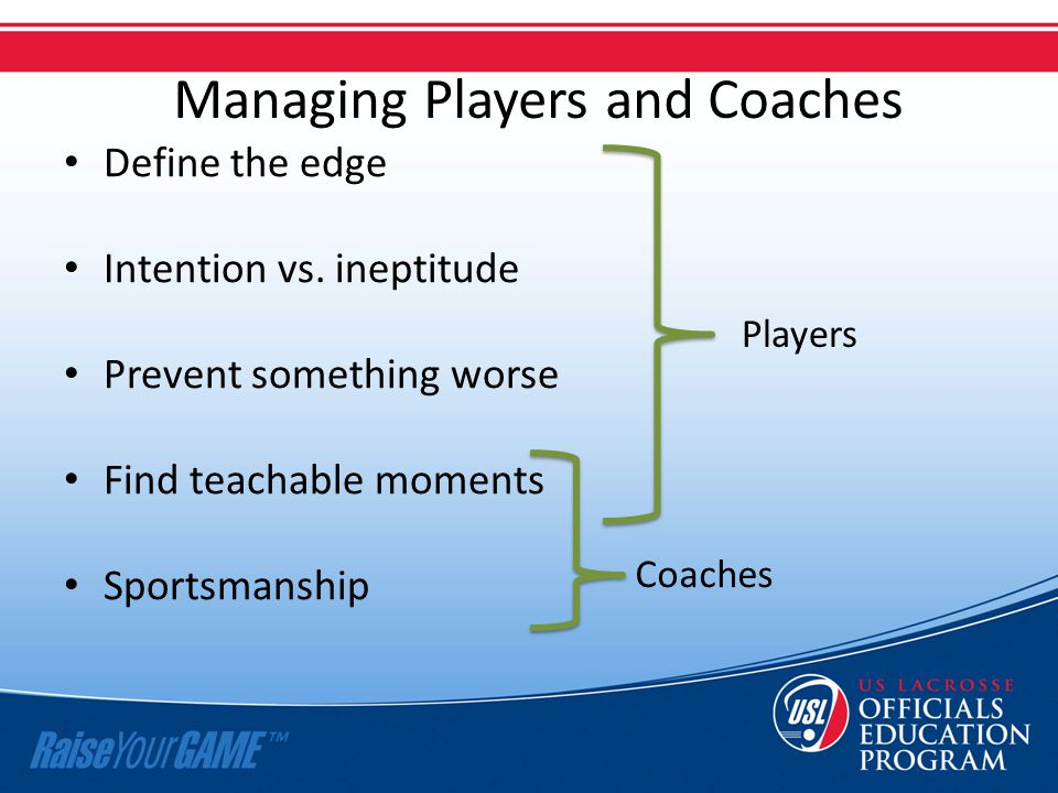 Managing Players and Coaches Define the edge Intention vs. ineptitude Prevent something worse Find teachable moments Sportsmanship Players Coaches
