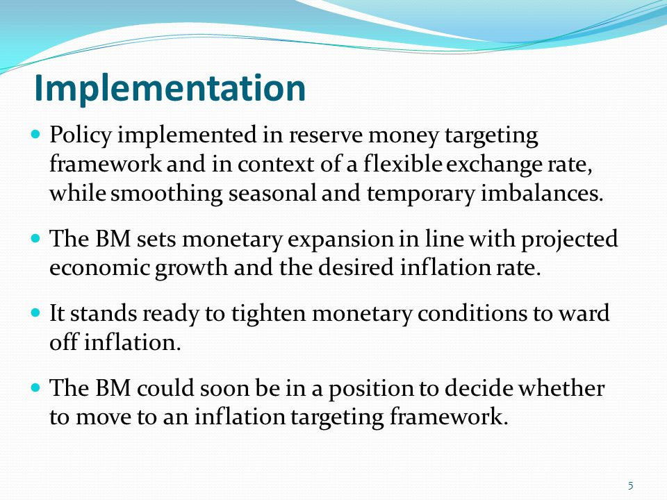 Implementation Policy implemented in reserve money targeting framework and in context of a flexible exchange rate, while smoothing seasonal and temporary imbalances.