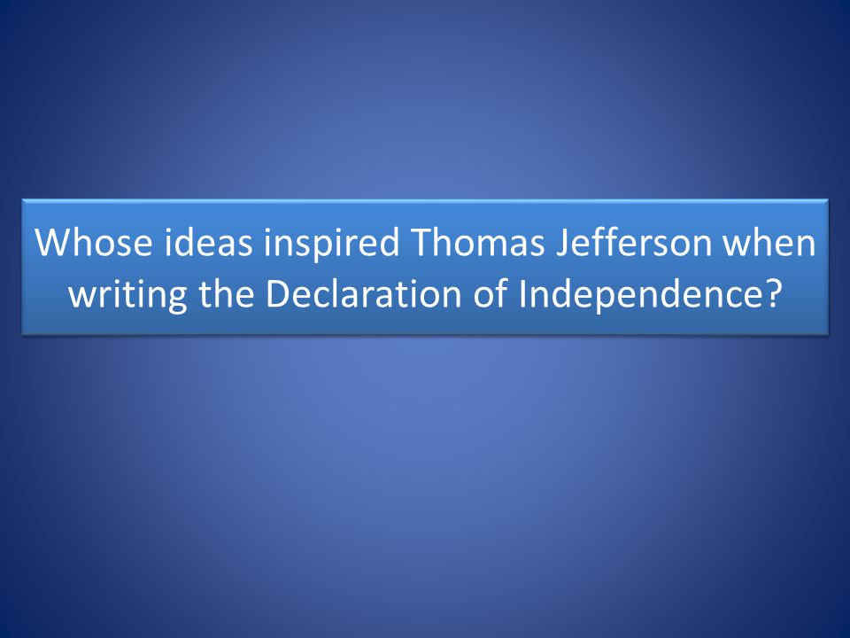 Whose ideas inspired Thomas Jefferson when writing the Declaration of Independence?