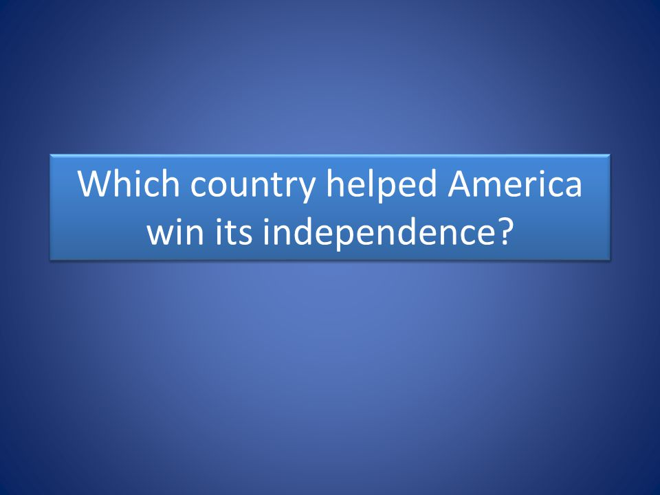 Which country helped America win its independence?