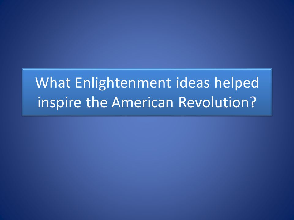 What Enlightenment ideas helped inspire the American Revolution?