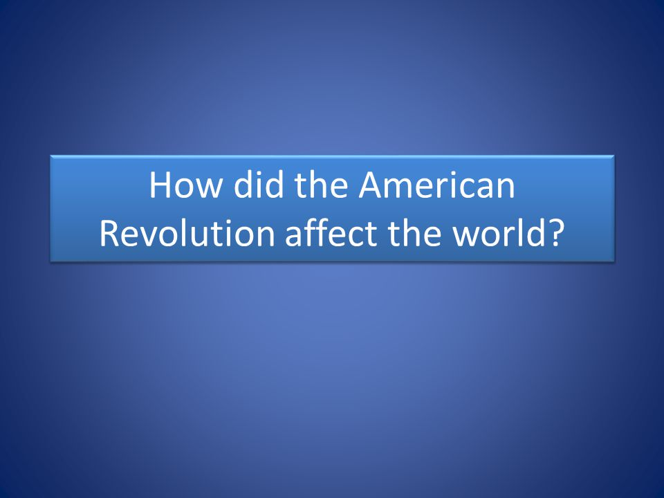 How did the American Revolution affect the world?