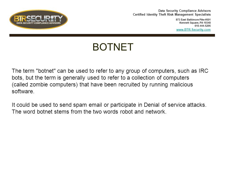 Data Security Compliance Advisors Certified Identity Theft Risk Management Specialists 873 East Baltimore Pike #501 Kennett Square, PA 19348 610-444-5295 www.BTR-Security.com BOTNET The term botnet can be used to refer to any group of computers, such as IRC bots, but the term is generally used to refer to a collection of computers (called zombie computers) that have been recruited by running malicious software.