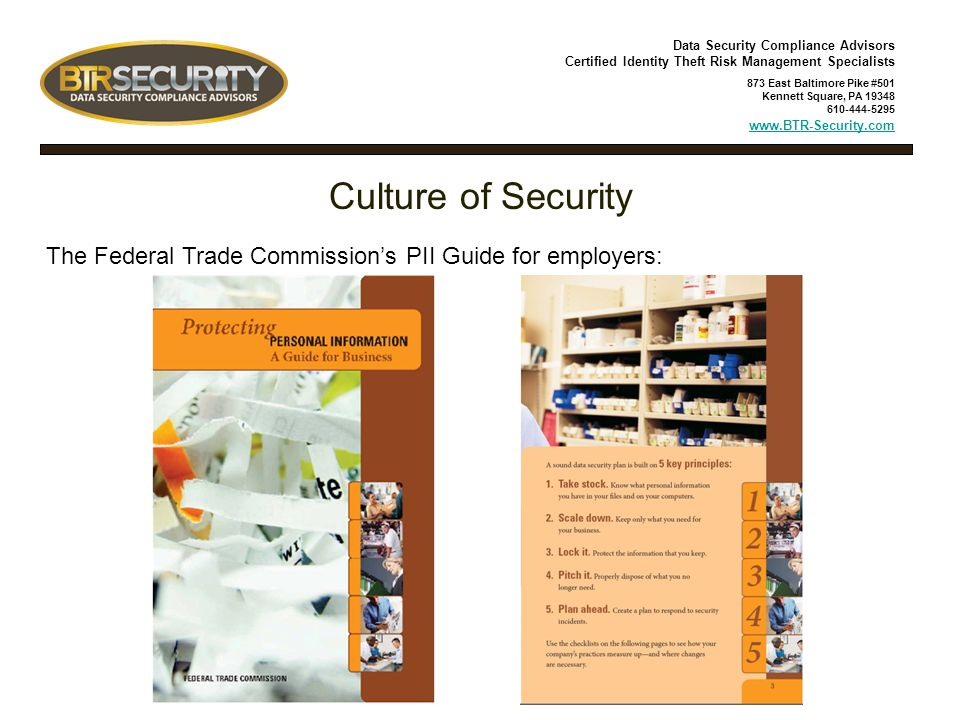 Data Security Compliance Advisors Certified Identity Theft Risk Management Specialists 873 East Baltimore Pike #501 Kennett Square, PA 19348 610-444-5295 www.BTR-Security.com Culture of Security The Federal Trade Commission's PII Guide for employers: