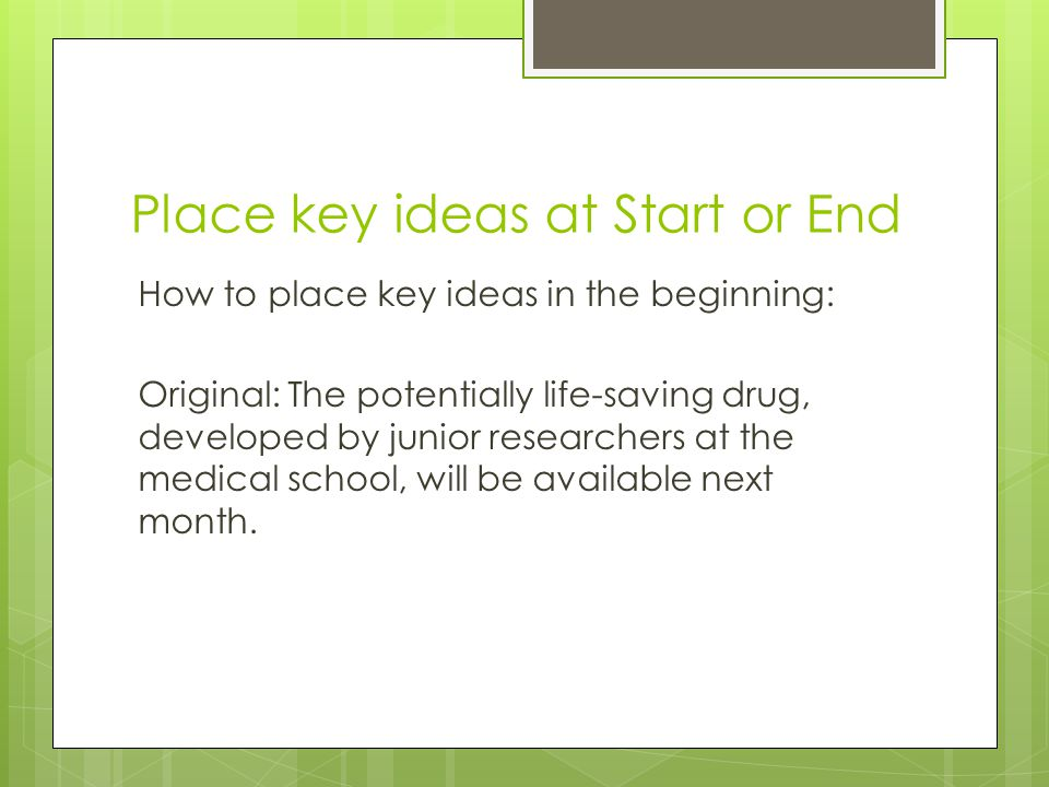 Place key ideas at Start or End How to place key ideas in the beginning: Original: The potentially life-saving drug, developed by junior researchers at the medical school, will be available next month.