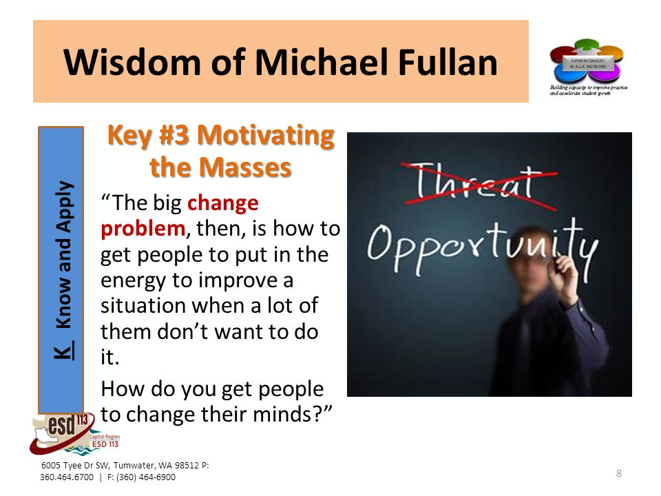 K Know and Apply Wisdom of Michael Fullan Key #3 Motivating the Masses At the beginning of a given change process the leader is key to get things going, … but all successful change eventually must revolve around collective ownership.