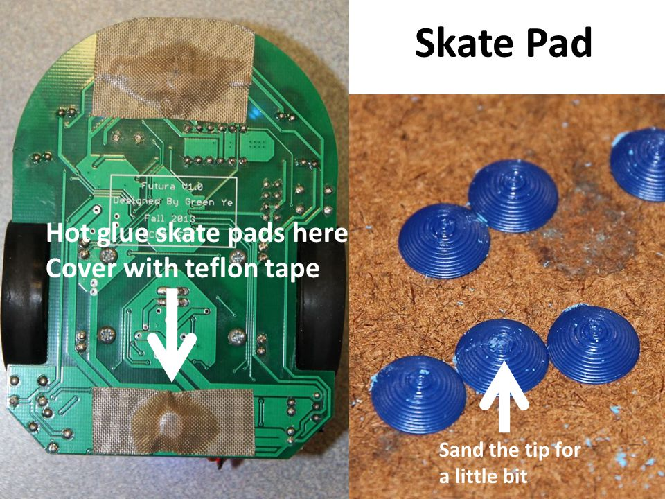 Skate Pad Hot glue skate pads here Cover with teflon tape Sand the tip for a little bit