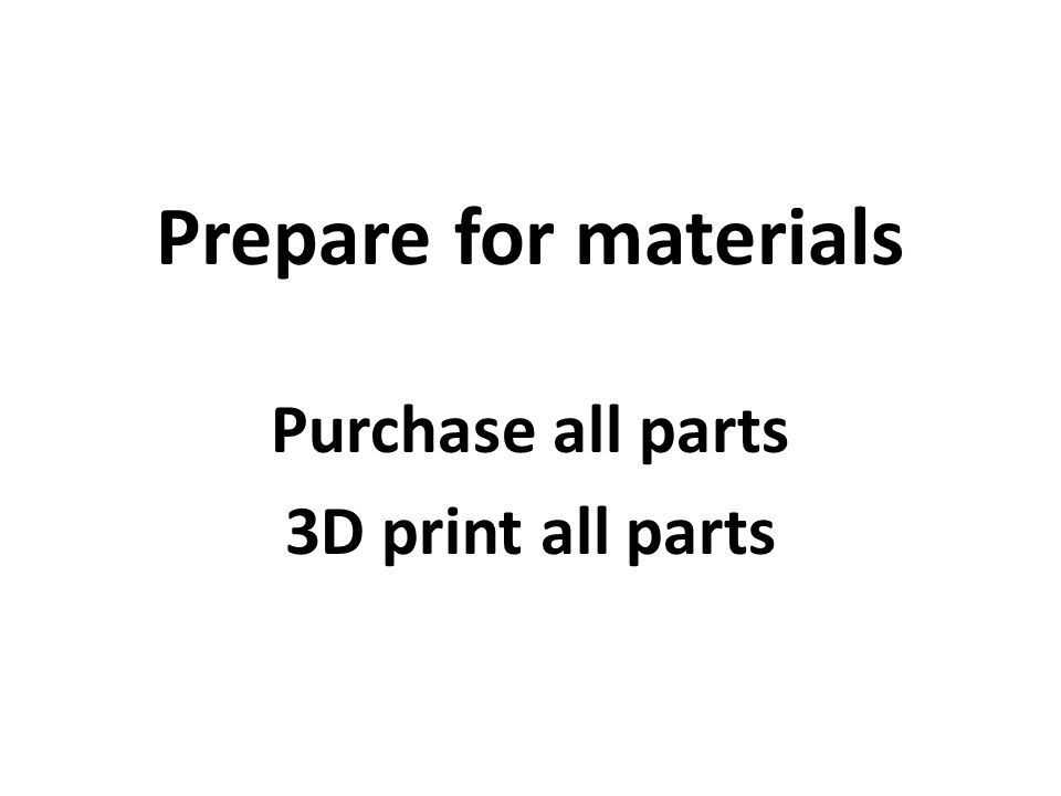 Prepare for materials Purchase all parts 3D print all parts