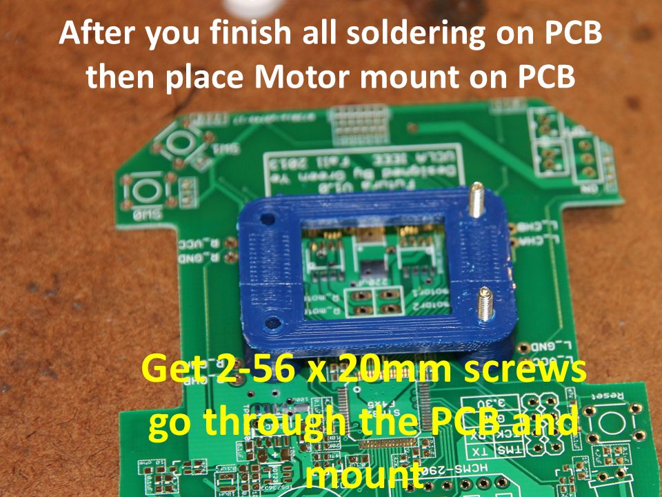 After you finish all soldering on PCB then place Motor mount on PCB Get 2-56 x 20mm screws go through the PCB and mount