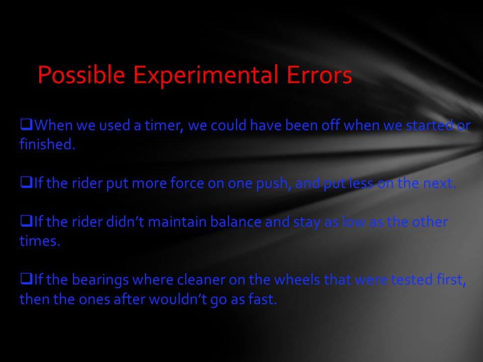 Possible Experimental Errors  When we used a timer, we could have been off when we started or finished.  If the rider put more force on one push, an