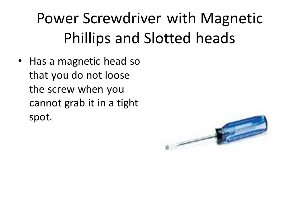 Power Screwdriver with Magnetic Phillips and Slotted heads Has a magnetic head so that you do not loose the screw when you cannot grab it in a tight s