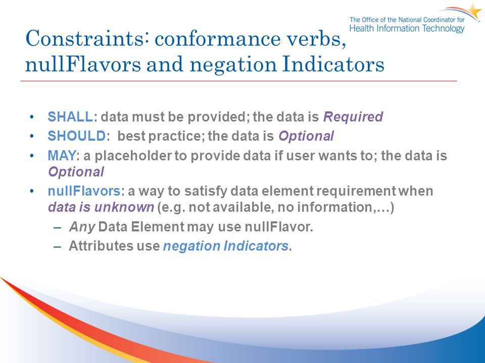 Constraints: conformance verbs, nullFlavors and negation Indicators SHALL: data must be provided; the data is Required SHOULD: best practice; the data is Optional MAY: a placeholder to provide data if user wants to; the data is Optional nullFlavors: a way to satisfy data element requirement when data is unknown (e.g.