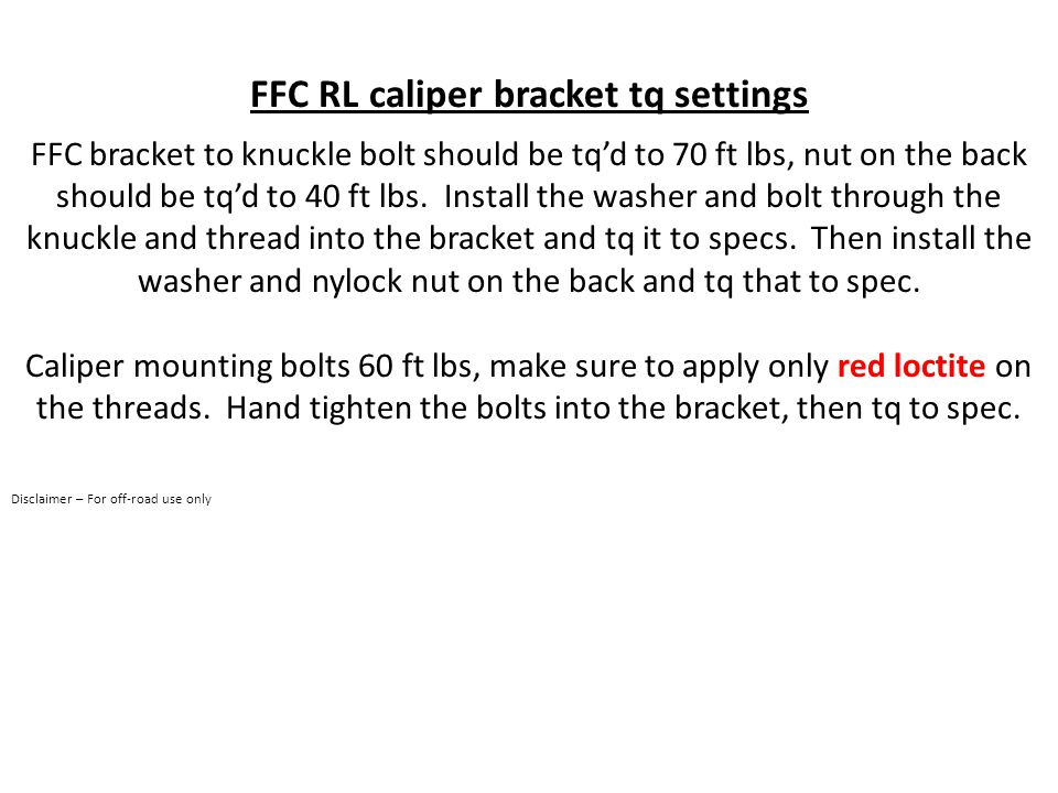 FFC RL caliper bracket tq settings FFC bracket to knuckle bolt should be tq'd to 70 ft lbs, nut on the back should be tq'd to 40 ft lbs.