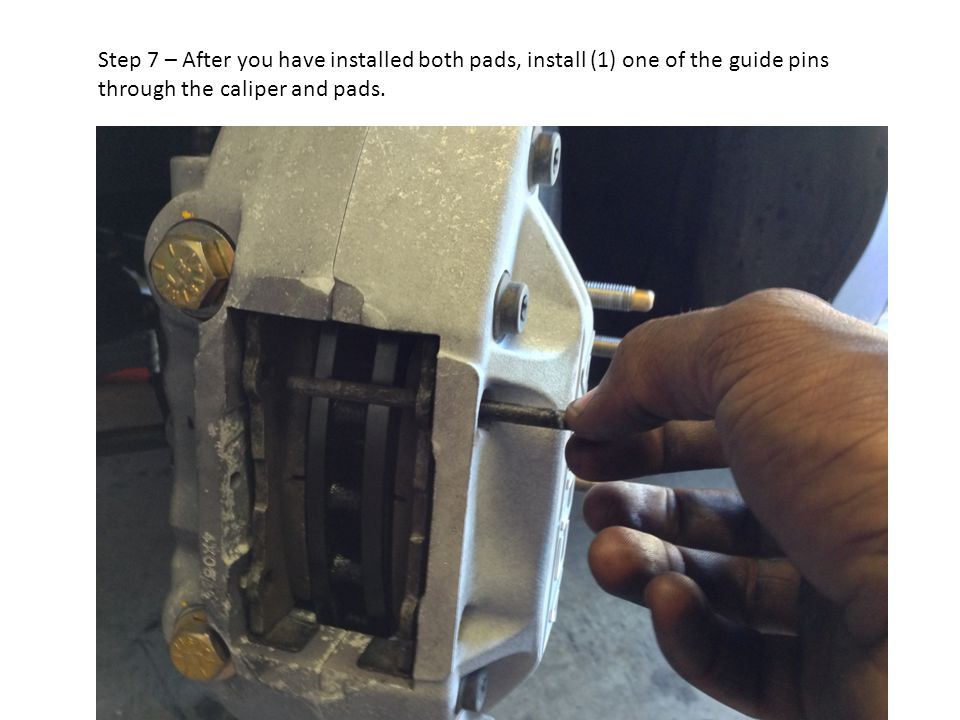 Step 7 – After you have installed both pads, install (1) one of the guide pins through the caliper and pads.