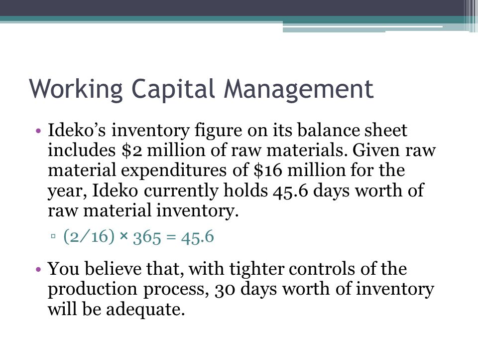 Working Capital Management Ideko's inventory figure on its balance sheet includes $2 million of raw materials. Given raw material expenditures of $16