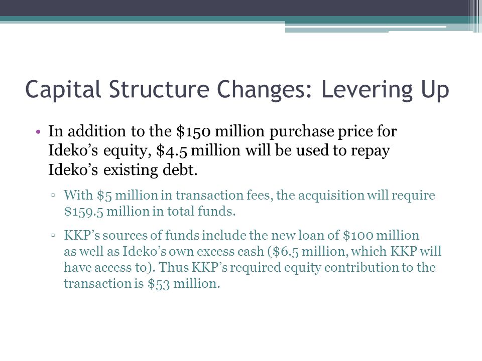 Capital Structure Changes: Levering Up In addition to the $150 million purchase price for Ideko's equity, $4.5 million will be used to repay Ideko's e