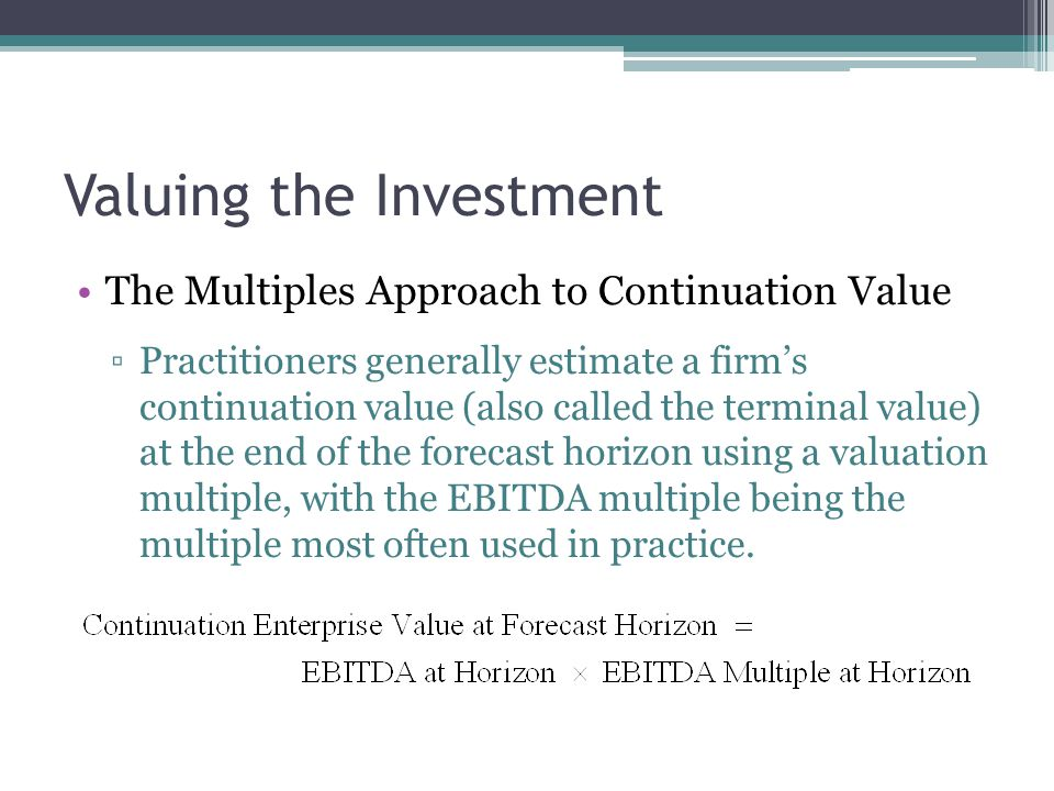 Valuing the Investment The Multiples Approach to Continuation Value ▫Practitioners generally estimate a firm's continuation value (also called the ter