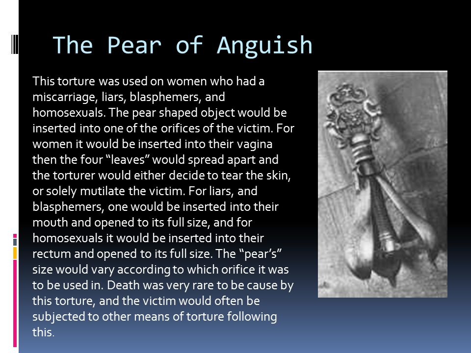 The Pear of Anguish This torture was used on women who had a miscarriage, liars, blasphemers, and homosexuals.