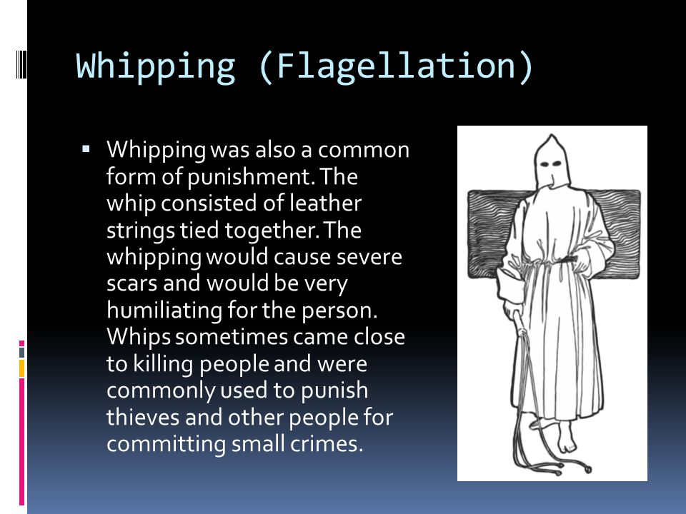 Whipping (Flagellation)  Whipping was also a common form of punishment.