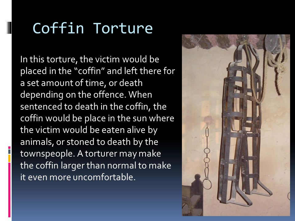 Coffin Torture In this torture, the victim would be placed in the coffin and left there for a set amount of time, or death depending on the offence.