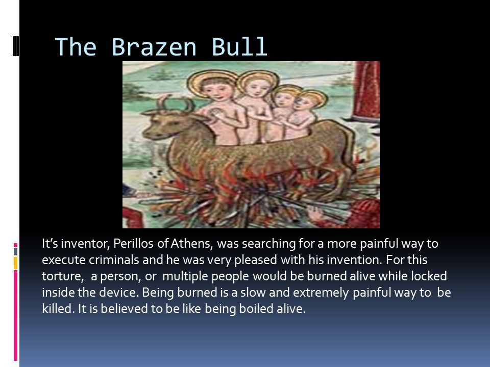 The Brazen Bull It's inventor, Perillos of Athens, was searching for a more painful way to execute criminals and he was very pleased with his invention.