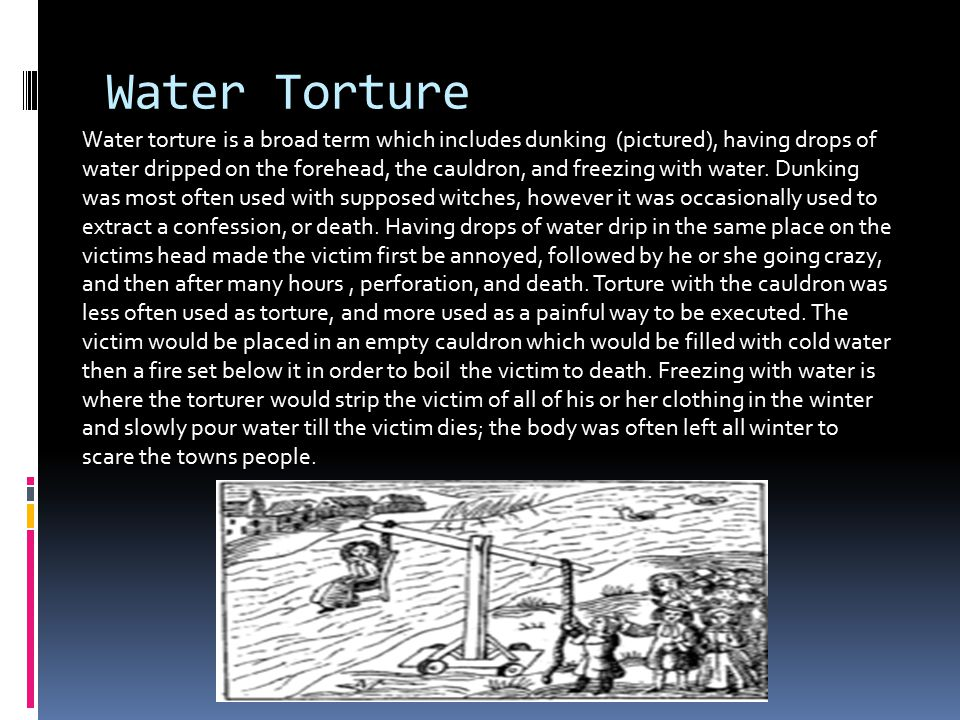 Water Torture Water torture is a broad term which includes dunking (pictured), having drops of water dripped on the forehead, the cauldron, and freezing with water.