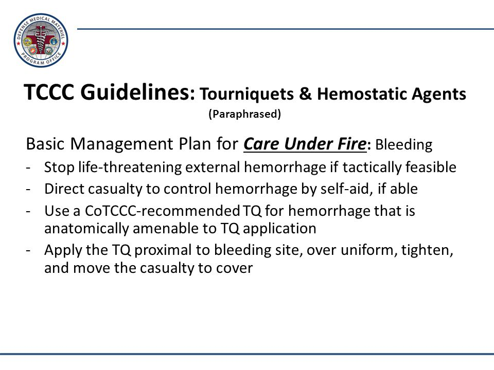 TCCC Guidelines : Tourniquets & Hemostatic Agents (Paraphrased) Basic Management Plan for Care Under Fire : Bleeding -Stop life-threatening external hemorrhage if tactically feasible -Direct casualty to control hemorrhage by self-aid, if able -Use a CoTCCC-recommended TQ for hemorrhage that is anatomically amenable to TQ application -Apply the TQ proximal to bleeding site, over uniform, tighten, and move the casualty to cover