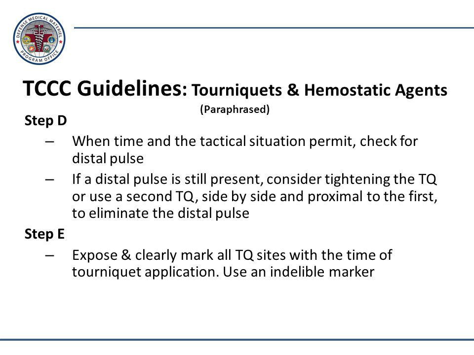 Step D – When time and the tactical situation permit, check for distal pulse – If a distal pulse is still present, consider tightening the TQ or use a second TQ, side by side and proximal to the first, to eliminate the distal pulse Step E – Expose & clearly mark all TQ sites with the time of tourniquet application.