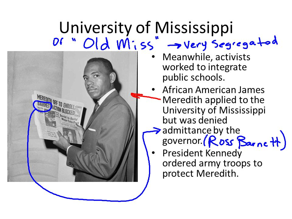 University of Mississippi Meanwhile, activists worked to integrate public schools. African American James Meredith applied to the University of Missis