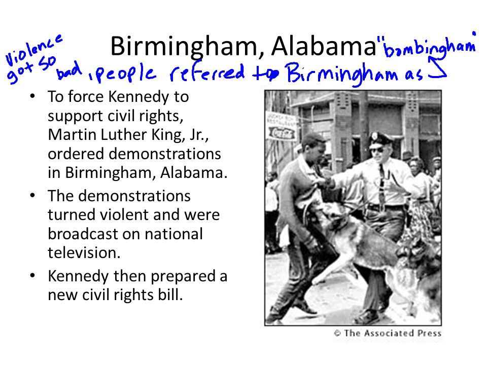 Birmingham, Alabama To force Kennedy to support civil rights, Martin Luther King, Jr., ordered demonstrations in Birmingham, Alabama. The demonstratio