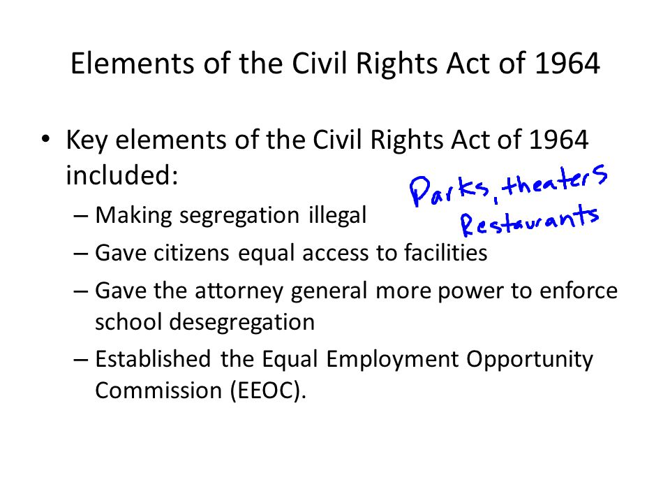 Elements of the Civil Rights Act of 1964 Key elements of the Civil Rights Act of 1964 included: – Making segregation illegal – Gave citizens equal acc