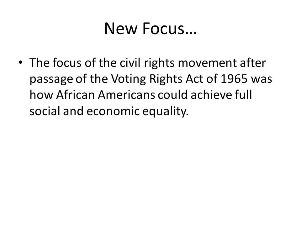 New Focus… The focus of the civil rights movement after passage of the Voting Rights Act of 1965 was how African Americans could achieve full social a