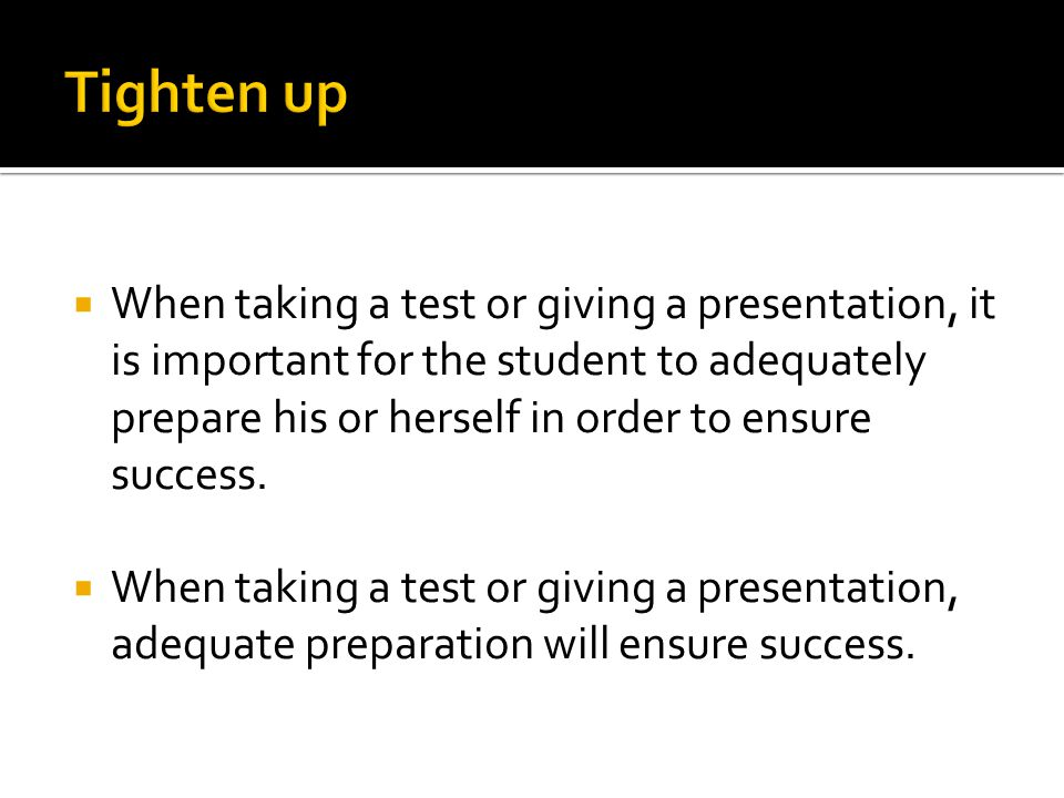  When taking a test or giving a presentation, it is important for the student to adequately prepare his or herself in order to ensure success.  When