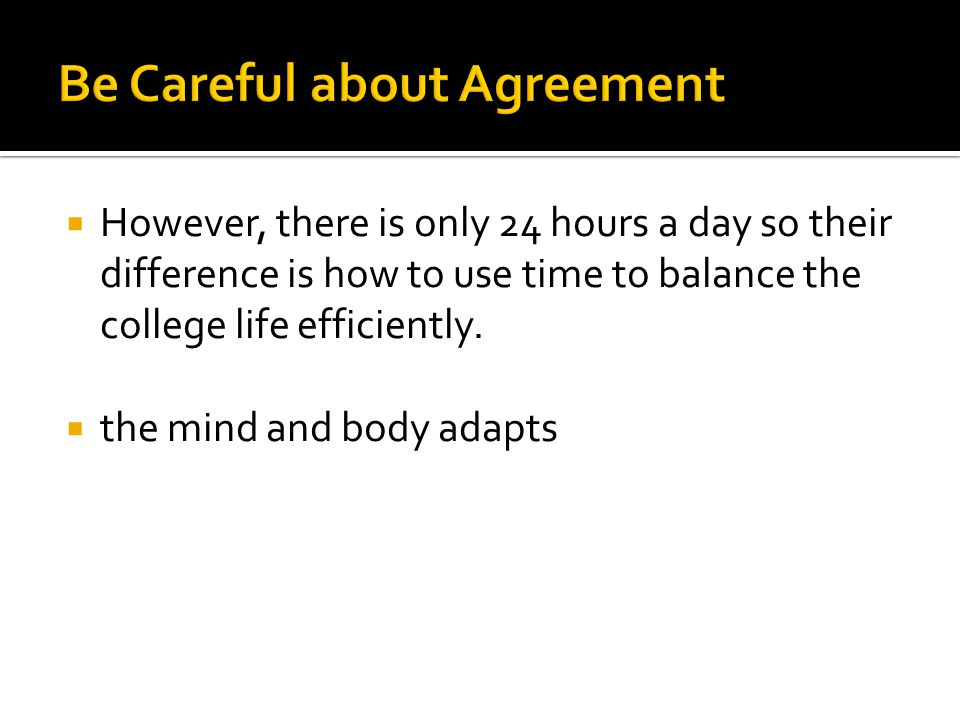  However, there is only 24 hours a day so their difference is how to use time to balance the college life efficiently.  the mind and body adapts